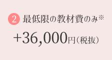 最低限の教材費のみ※+36,000円(税抜)